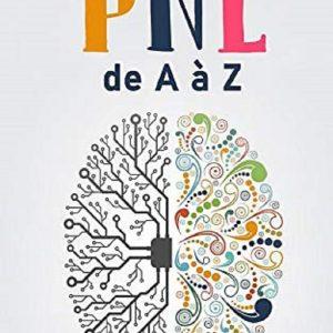 La PNL de A à Z: Comment la PNL t'aidera à atteindre tes objectifs et à réussir dans la vie