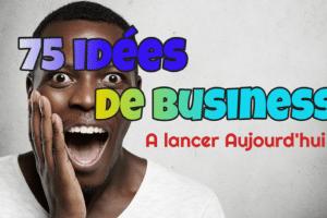 75 Idées de Business à Lancer Aujourd'hui Sur Internet et Hors Internet,